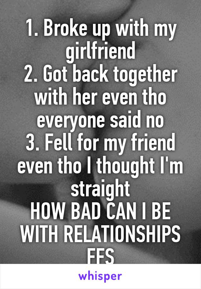 1. Broke up with my girlfriend 2. Got back together with her even tho everyone said no 3. Fell for my friend even tho I thought I'm straight HOW BAD CAN I BE WITH RELATIONSHIPS FFS
