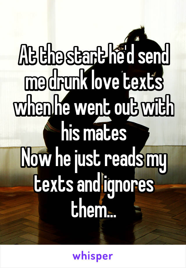 At the start he'd send me drunk love texts when he went out with his mates Now he just reads my texts and ignores them...
