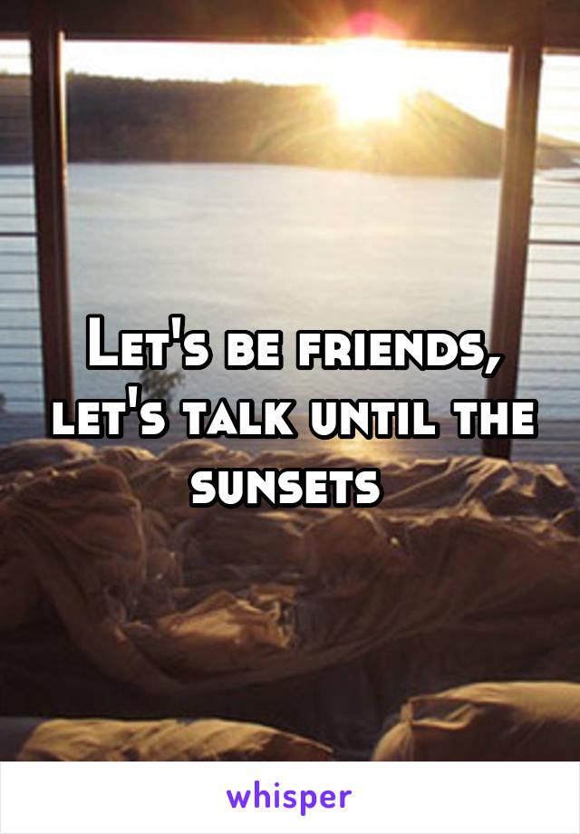 Let's be friends, let's talk until the sunsets