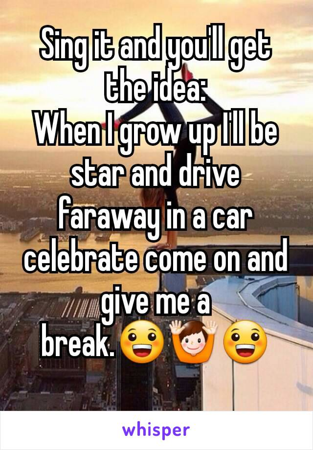 Sing it and you'll get the idea: When I grow up I'll be star and drive faraway in a car celebrate come on and give me a break.😀🙌😀