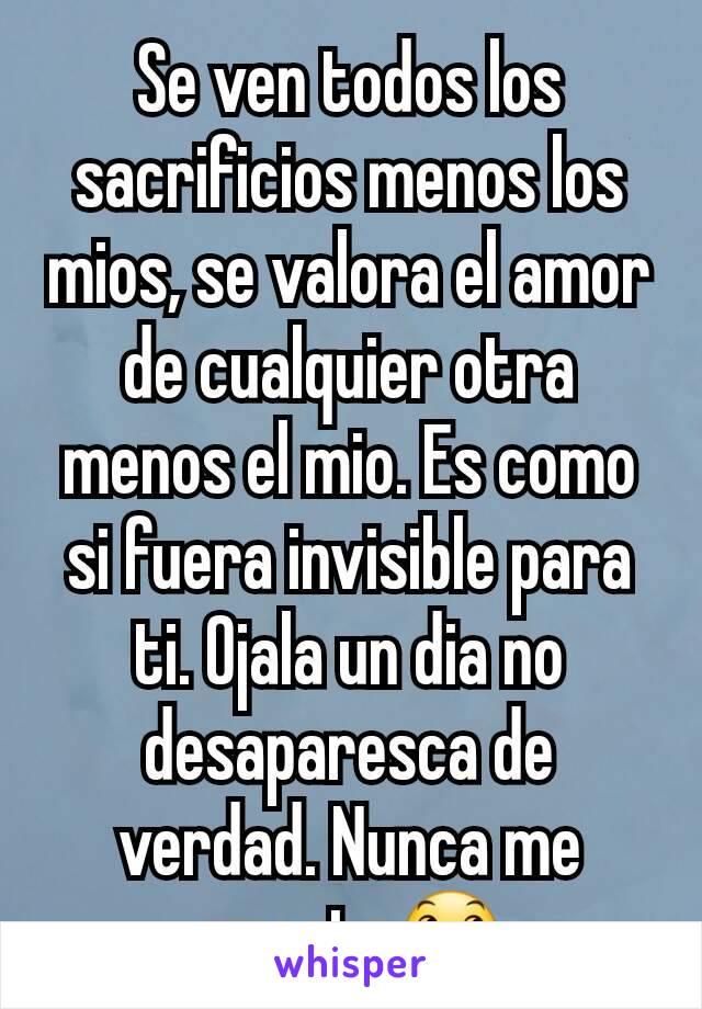 Se ven todos los sacrificios menos los mios, se valora el amor de cualquier otra menos el mio. Es como si fuera invisible para ti. Ojala un dia no desaparesca de verdad. Nunca me amaste😞