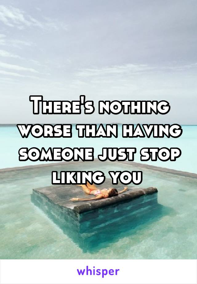 There's nothing worse than having someone just stop liking you