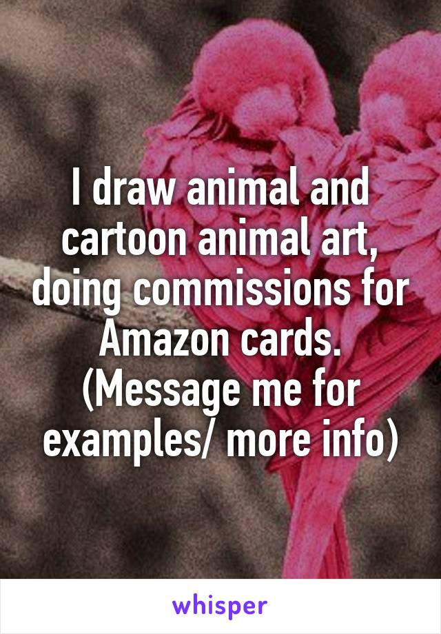 I draw animal and cartoon animal art, doing commissions for Amazon cards. (Message me for examples/ more info)