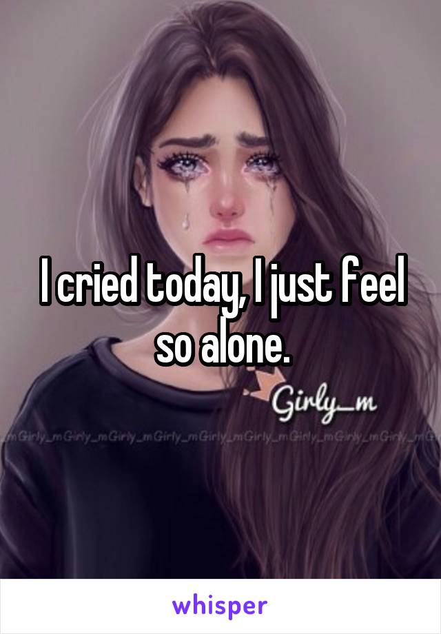 I cried today, I just feel so alone.