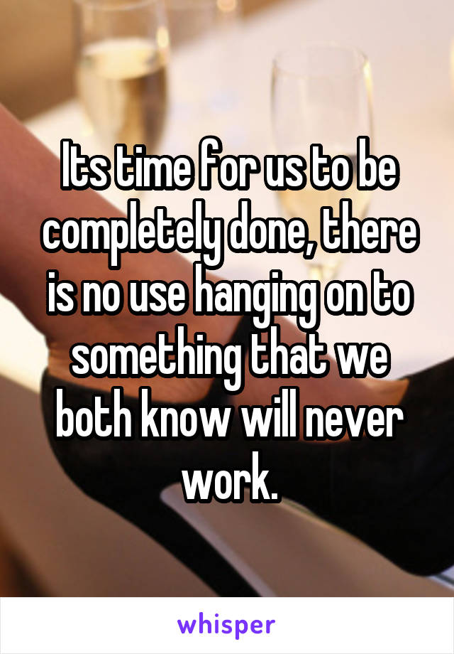 Its time for us to be completely done, there is no use hanging on to something that we both know will never work.