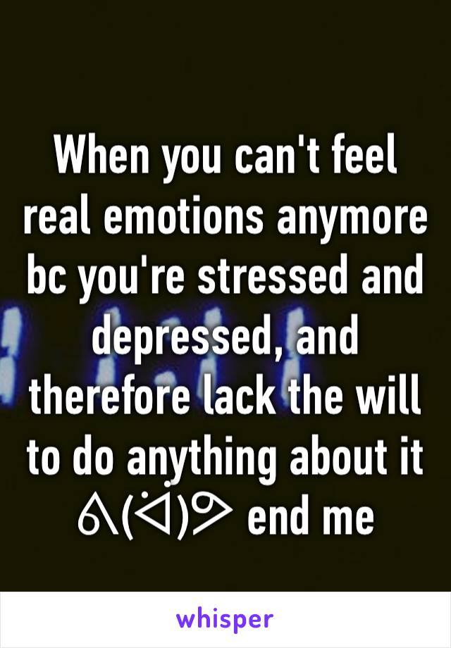 When you can't feel real emotions anymore bc you're stressed and depressed, and therefore lack the will to do anything about it ᕕ(ᐛ)ᕗ end me