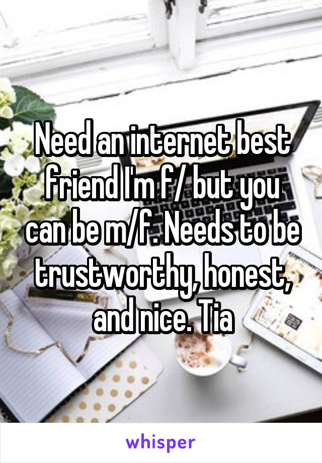 Need an internet best friend I'm f/ but you can be m/f. Needs to be trustworthy, honest, and nice. Tia