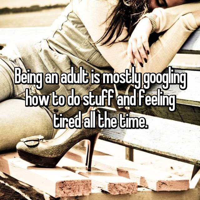 Being an adult is mostly googling how to do stuff and feeling tired all the time.
