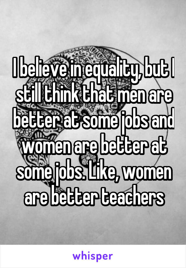 I believe in equality, but I still think that men are better at some jobs and women are better at some jobs. Like, women are better teachers