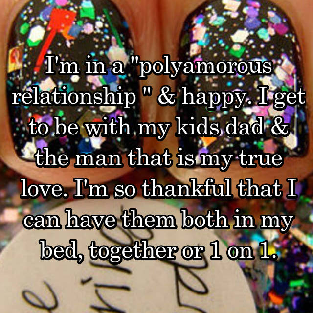 """I'm in a """"polyamorous relationship """" & happy. I get to be with my kids dad & the man that is my true love. I'm so thankful that I can have them both in my bed, together or 1 on 1."""