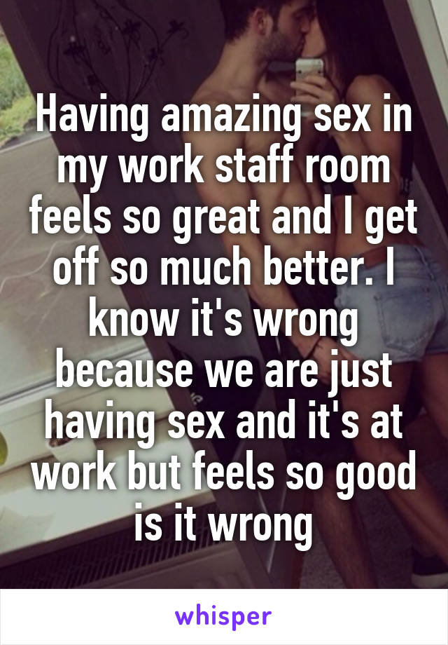 Having amazing sex in my work staff room feels so great and I get off so much better. I know it's wrong because we are just having sex and it's at work but feels so good is it wrong