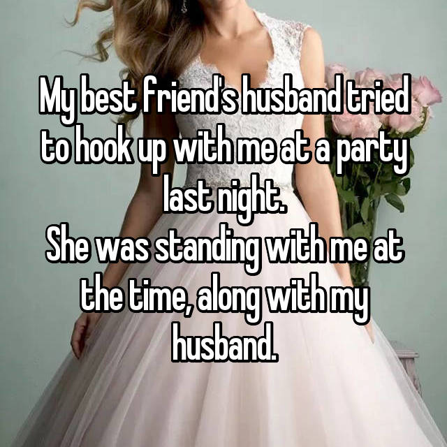 My best friend's husband tried to hook up with me at a party last night. She was standing with me at the time, along with my husband.