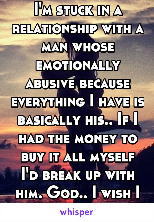 I'm stuck in a relationship with a man whose emotionally abusive