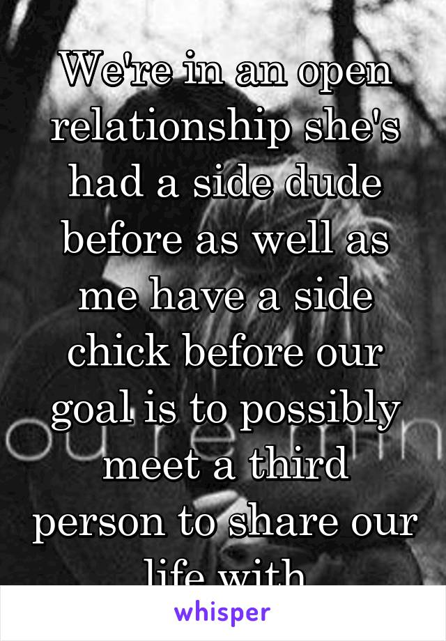 We're in an open relationship she's had a side dude before