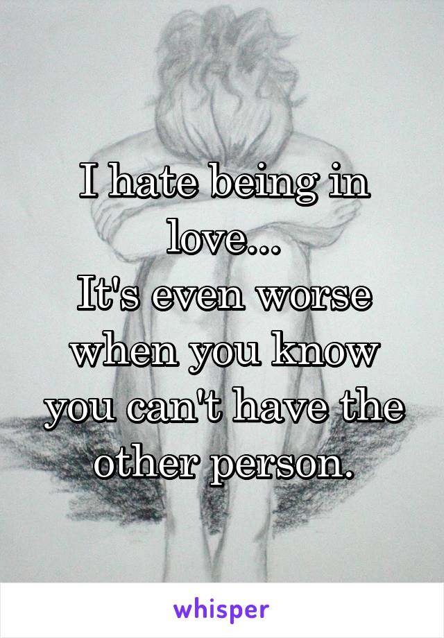 I hate being in love... It's even worse when you know you can't have the other person.