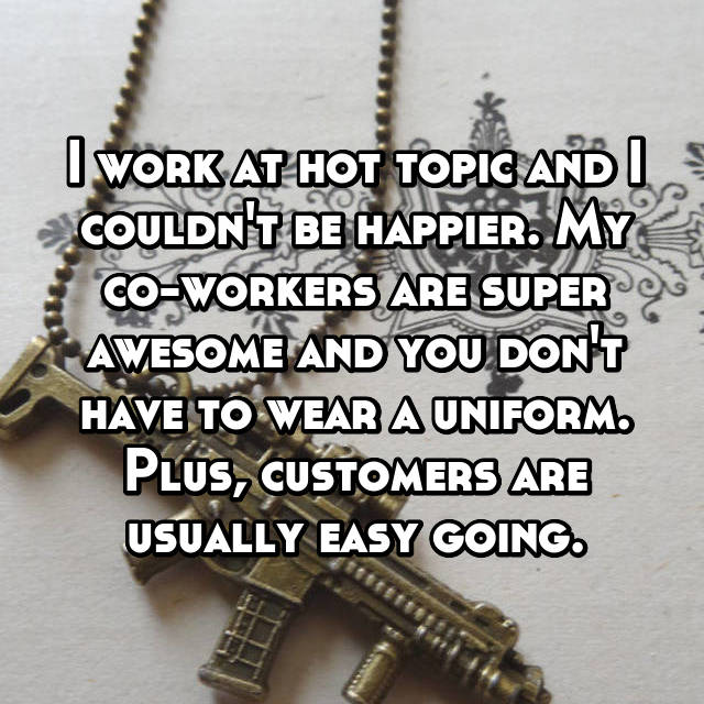 I work at hot topic and I couldn't be happier. My co-workers are super awesome and you don't have to wear a uniform. Plus, customers are usually easy going.