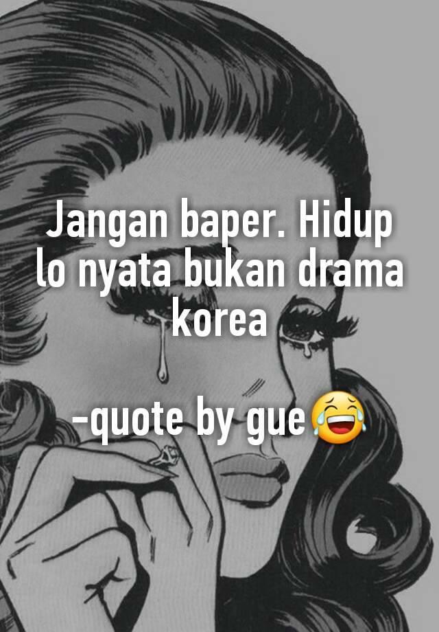 jangan baper hidup lo nyata bukan drama korea quote by gue😂