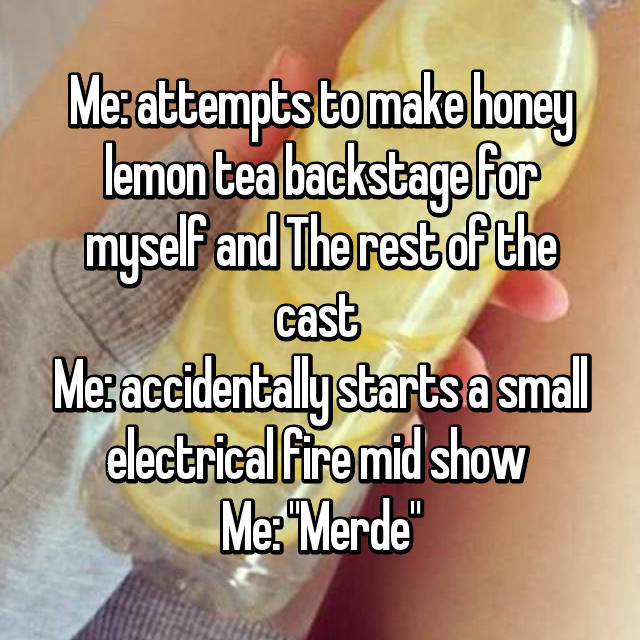 "Me: attempts to make honey lemon tea backstage for myself and The rest of the cast  Me: accidentally starts a small electrical fire mid show  Me: ""Merde"""