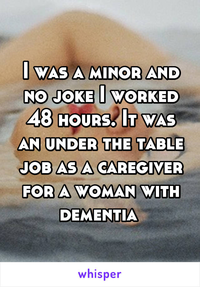 I was a minor and no joke I worked 48 hours. It was an under the table job as a caregiver for a woman with dementia