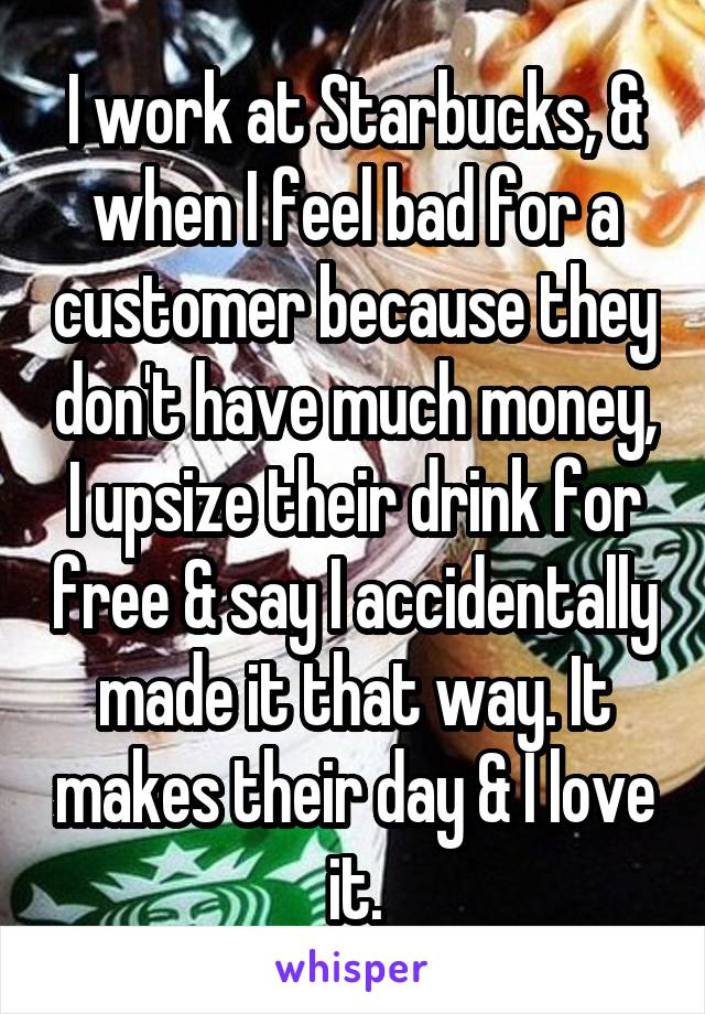 I work at Starbucks, & when I feel bad for a customer because they don't have much money, I upsize their drink for free & say I accidentally made it that way. It makes their day & I love it.