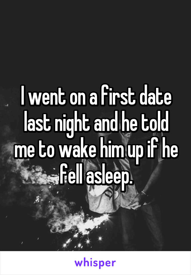 I went on a first date last night and he told me to wake him up if he fell asleep.