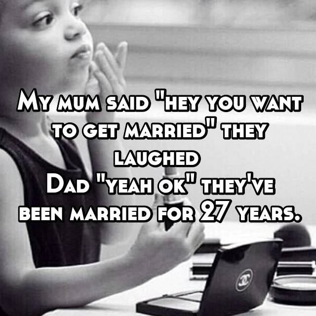 """My mum said """"hey you want to get married"""" they laughed  Dad """"yeah ok"""" they've been married for 27 years."""