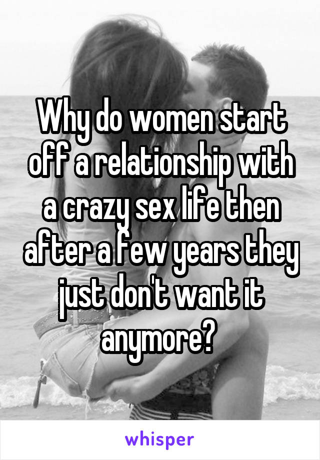 Why do women start off a relationship with a crazy sex life then after a few years they just don't want it anymore?