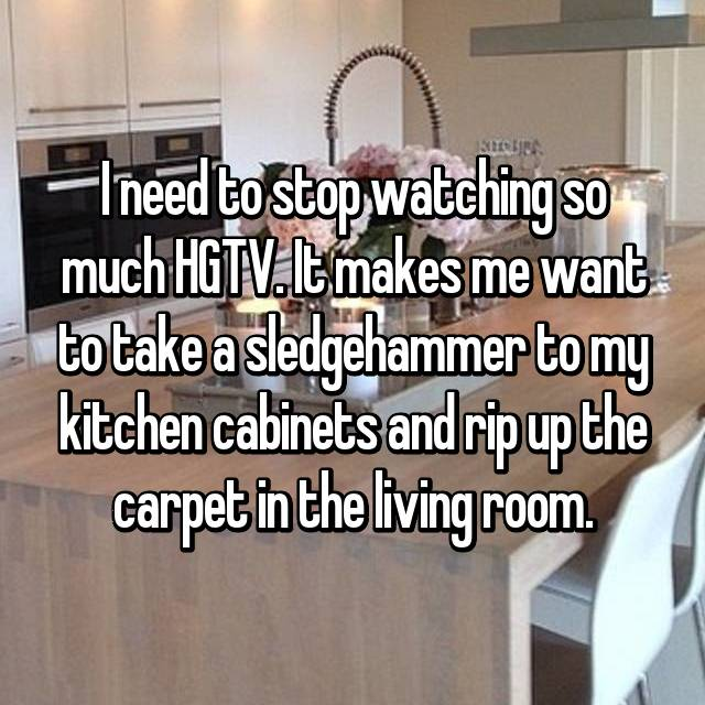 I need to stop watching so much HGTV. It makes me want to take a sledgehammer to my kitchen cabinets and rip up the carpet in the living room.