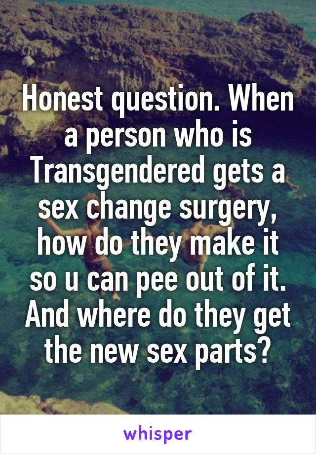 Honest question. When a person who is Transgendered gets a sex change surgery, how do they make it so u can pee out of it. And where do they get the new sex parts?