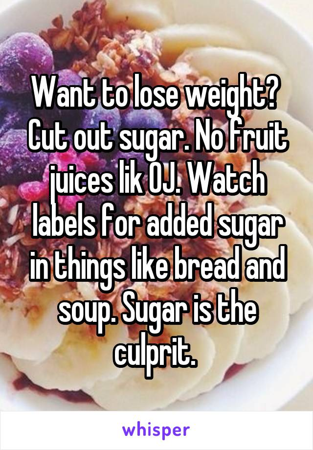 Want to lose weight?  Cut out sugar. No fruit juices lik OJ. Watch labels for added sugar in things like bread and soup. Sugar is the culprit.