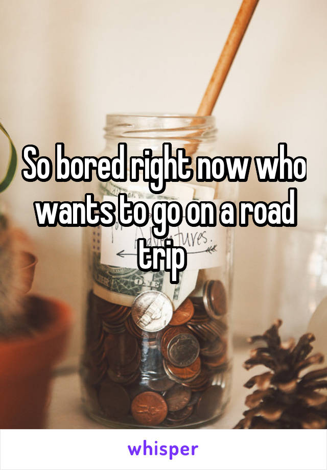 So bored right now who wants to go on a road trip