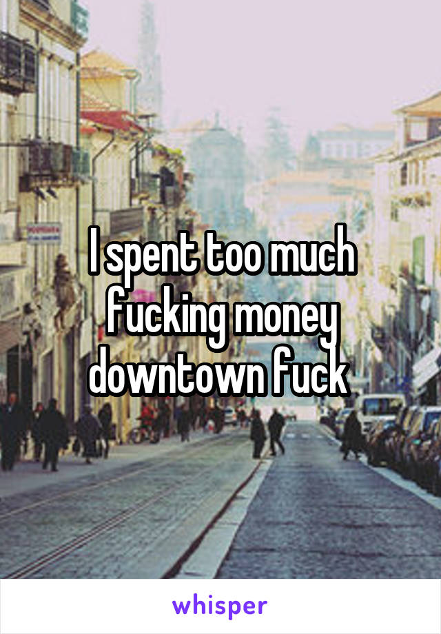 I spent too much fucking money downtown fuck