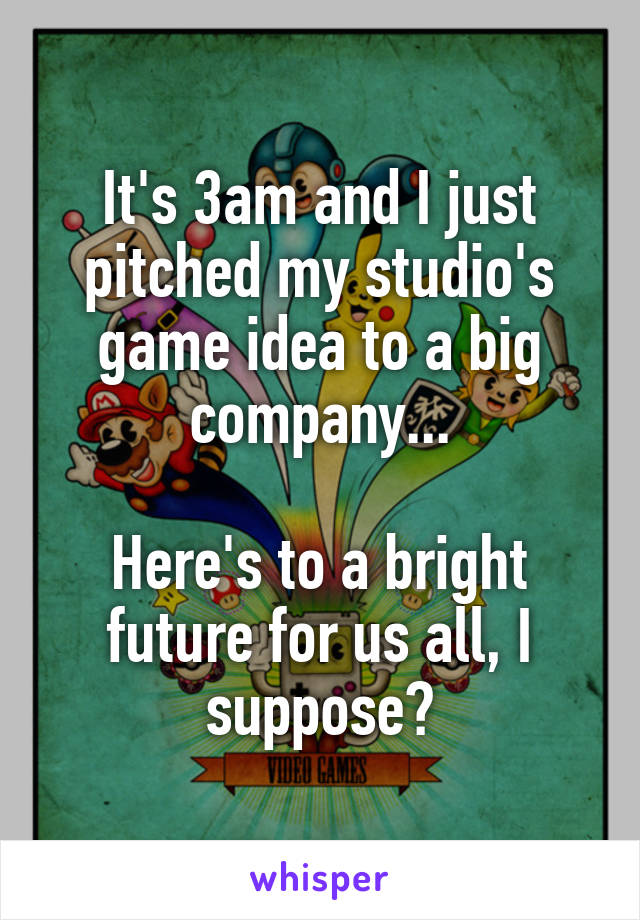 It's 3am and I just pitched my studio's game idea to a big company...  Here's to a bright future for us all, I suppose?