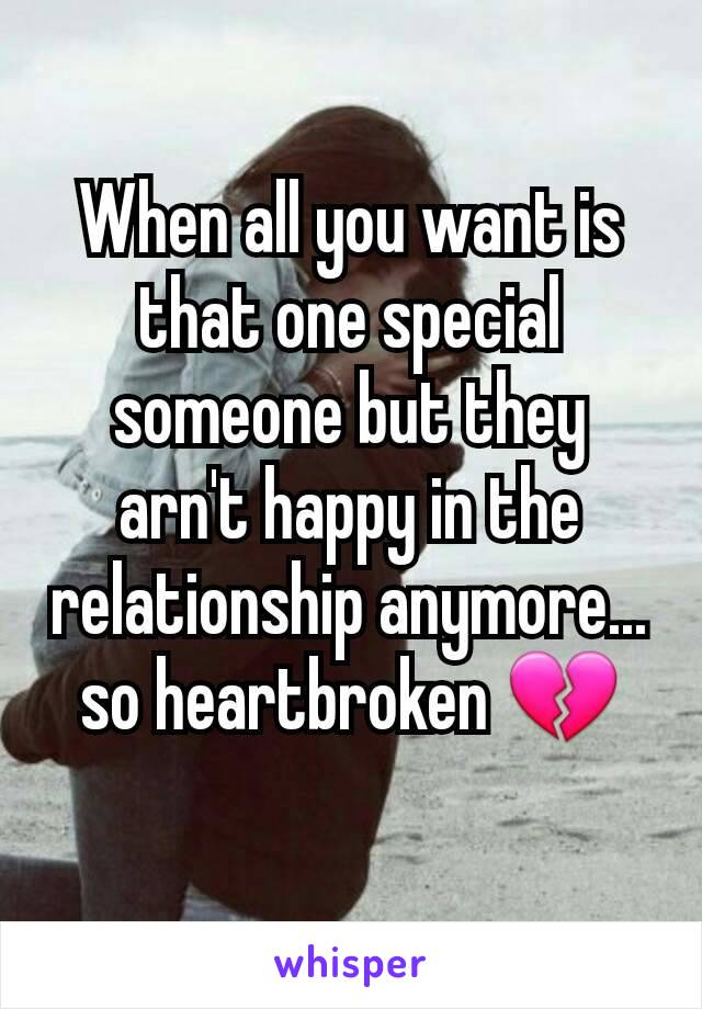 When all you want is that one special someone but they arn't happy in the relationship anymore... so heartbroken 💔