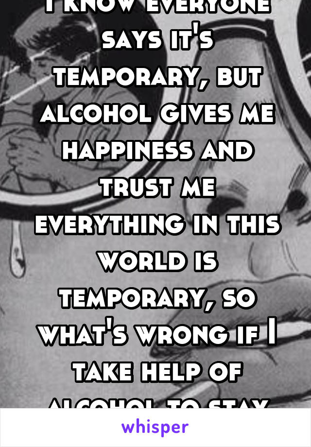 I know everyone says it's temporary, but alcohol gives me happiness and trust me everything in this world is temporary, so what's wrong if I take help of alcohol to stay happy.