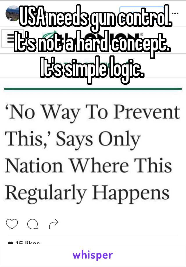 USA needs gun control. It's not a hard concept.  It's simple logic.