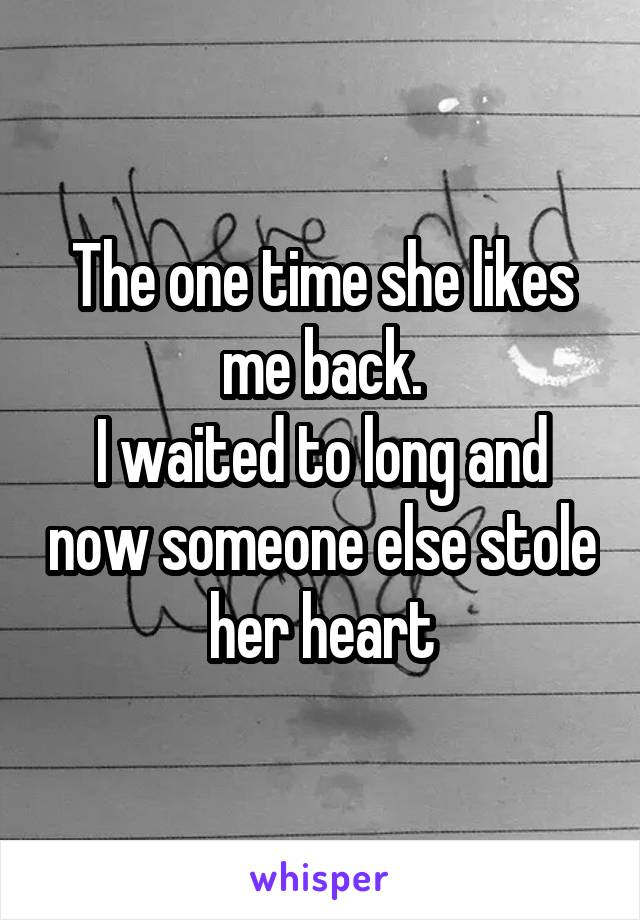 The one time she likes me back. I waited to long and now someone else stole her heart