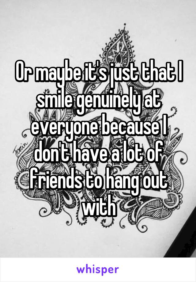 Or maybe it's just that I smile genuinely at everyone because I don't have a lot of friends to hang out with
