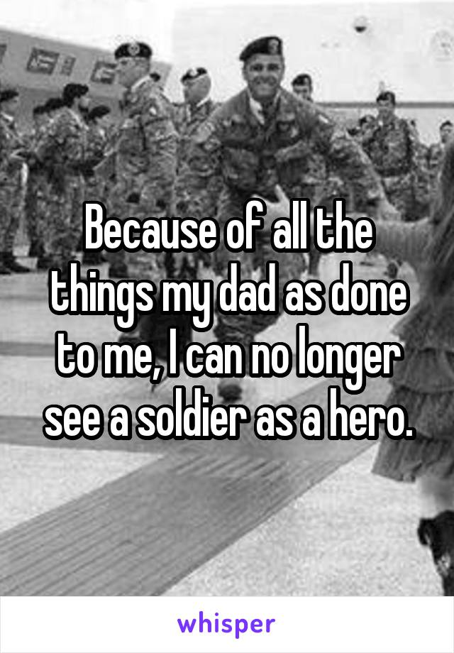 Because of all the things my dad as done to me, I can no longer see a soldier as a hero.