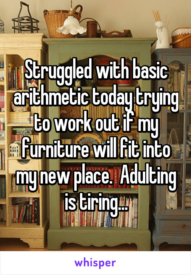 Struggled with basic arithmetic today trying to work out if my furniture will fit into my new place.  Adulting is tiring...