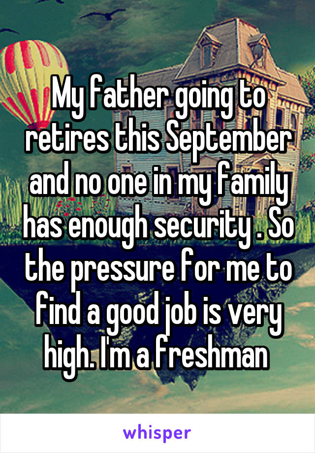 My father going to retires this September and no one in my family has enough security . So the pressure for me to find a good job is very high. I'm a freshman
