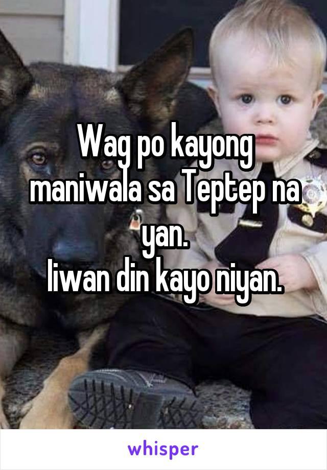 Wag po kayong maniwala sa Teptep na yan.  Iiwan din kayo niyan.