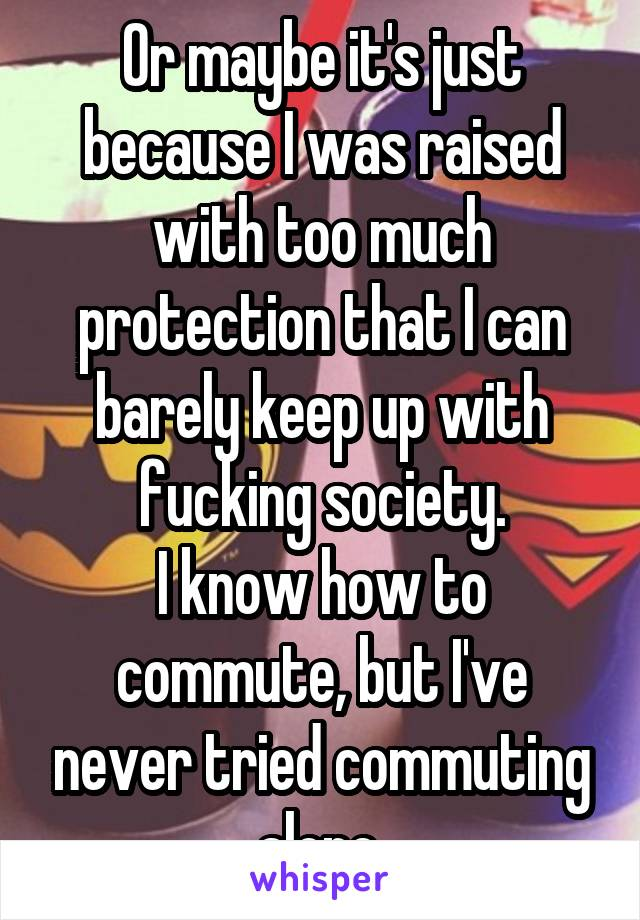 Or maybe it's just because I was raised with too much protection that I can barely keep up with fucking society. I know how to commute, but I've never tried commuting alone.