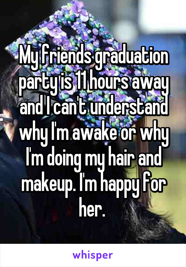 My friends graduation party is 11 hours away and I can't understand why I'm awake or why I'm doing my hair and makeup. I'm happy for her.