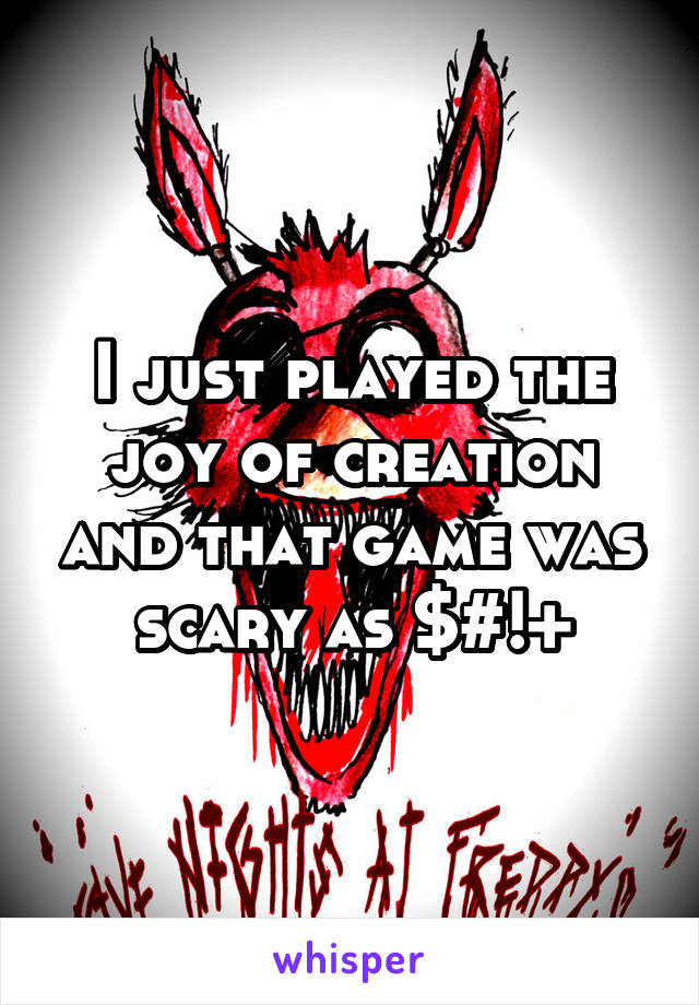 I just played the joy of creation and that game was scary as $#!+