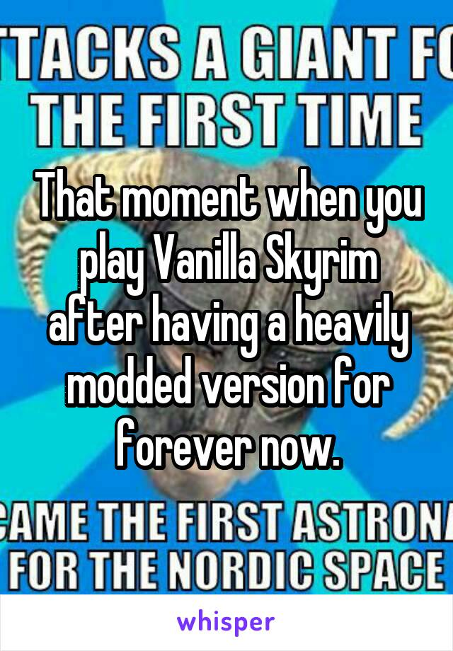 That moment when you play Vanilla Skyrim after having a heavily modded version for forever now.