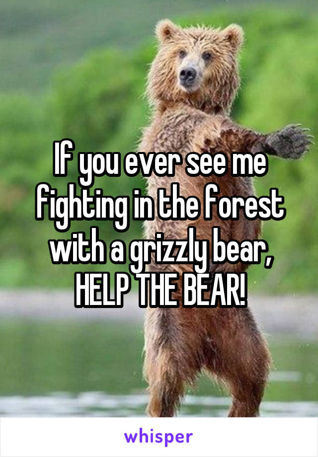 If you ever see me fighting in the forest with a grizzly bear, HELP THE BEAR!