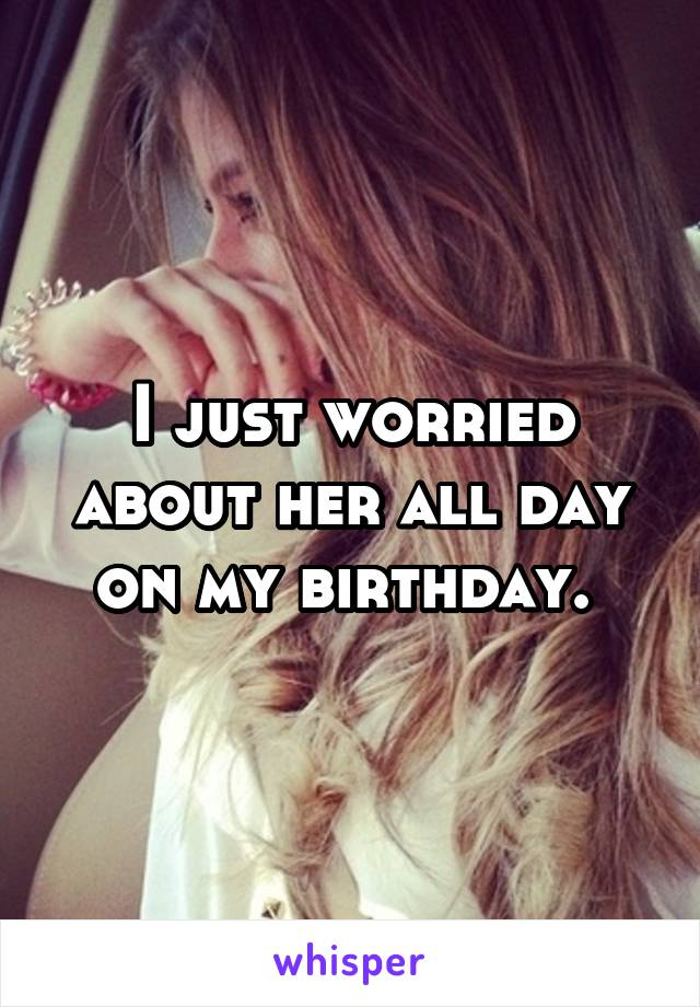 I just worried about her all day on my birthday.