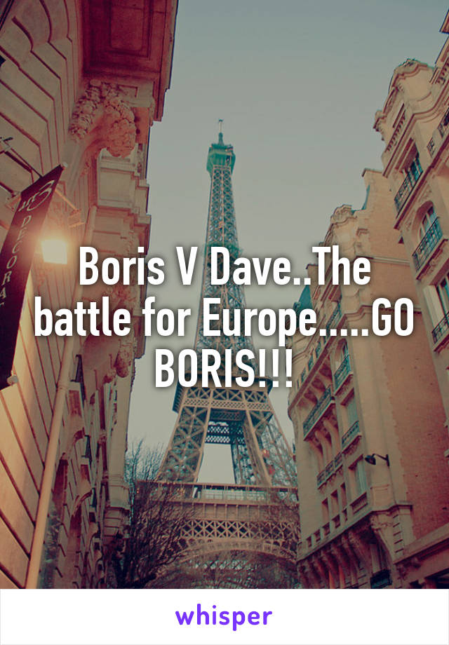 Boris V Dave..The battle for Europe.....GO BORIS!!!
