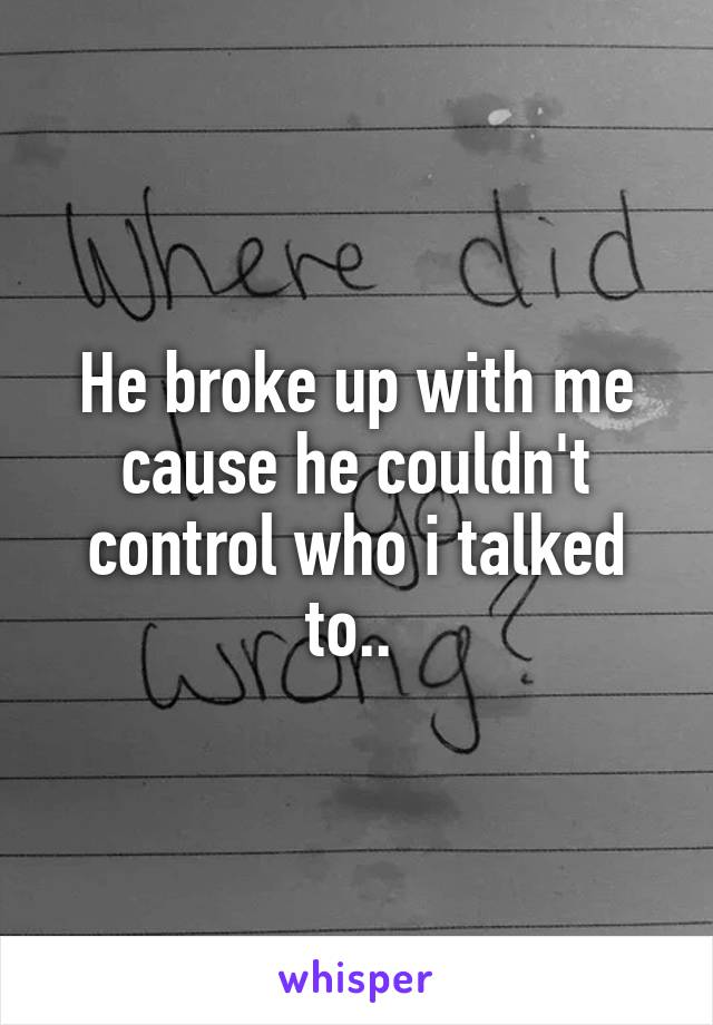 He broke up with me cause he couldn't control who i talked to..